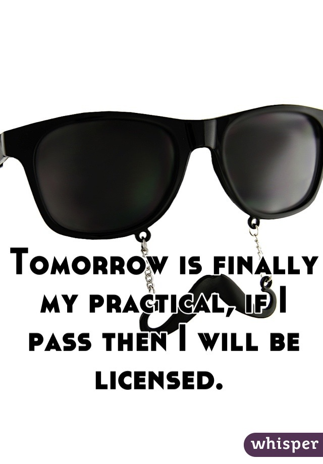 Tomorrow is finally my practical, if I pass then I will be licensed.