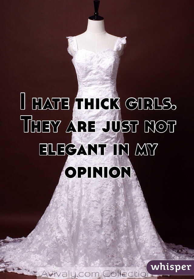 I hate thick girls. They are just not elegant in my opinion