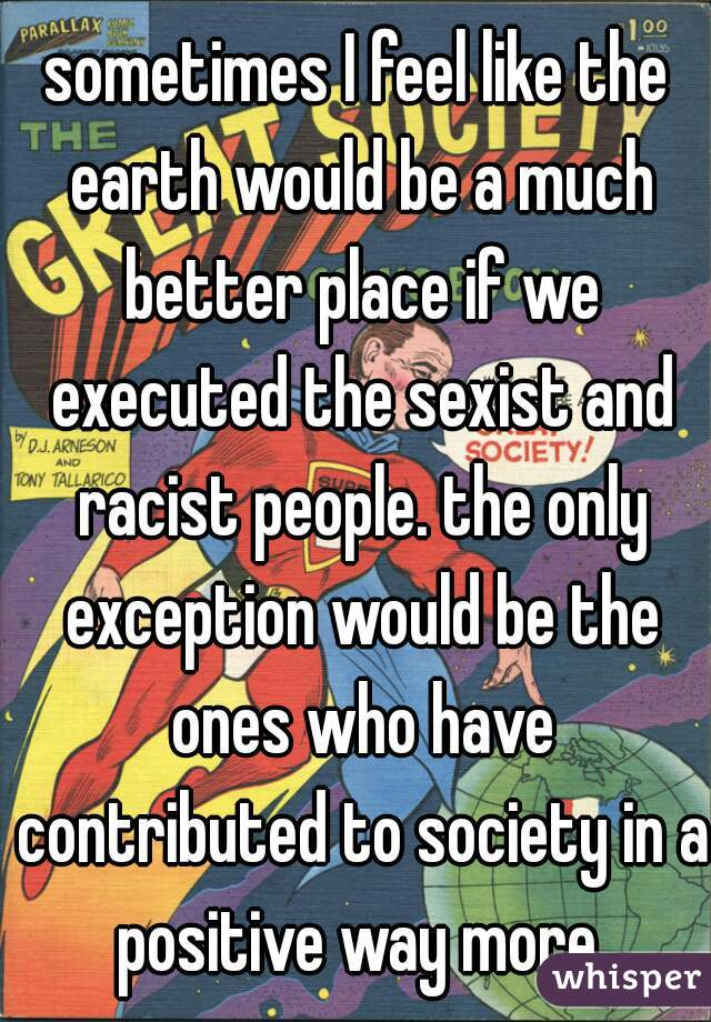 sometimes I feel like the earth would be a much better place if we executed the sexist and racist people. the only exception would be the ones who have contributed to society in a positive way more.
