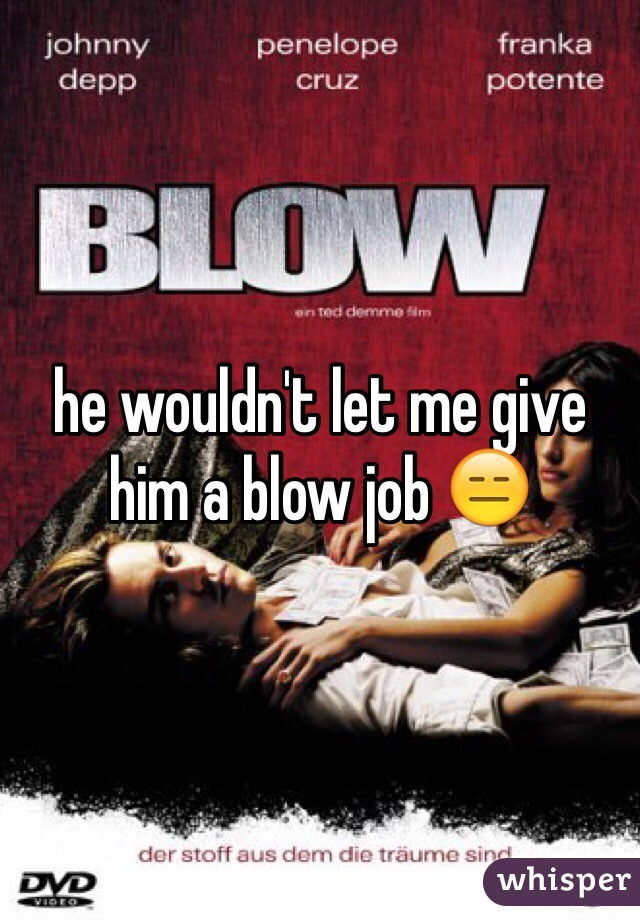 he wouldn't let me give him a blow job 😑