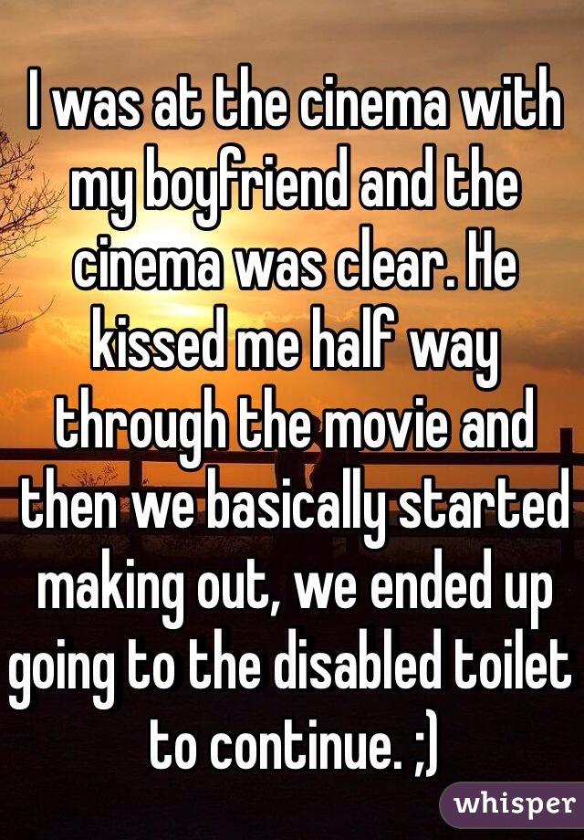 I was at the cinema with my boyfriend and the cinema was clear. He kissed me half way through the movie and then we basically started making out, we ended up going to the disabled toilet to continue. ;)