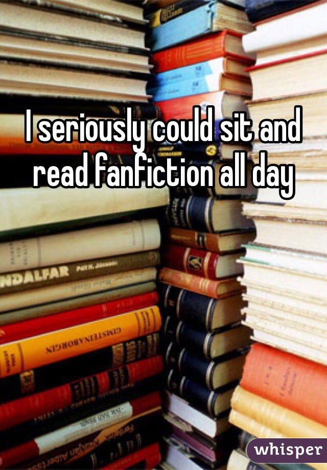 I seriously could sit and read fanfiction all day