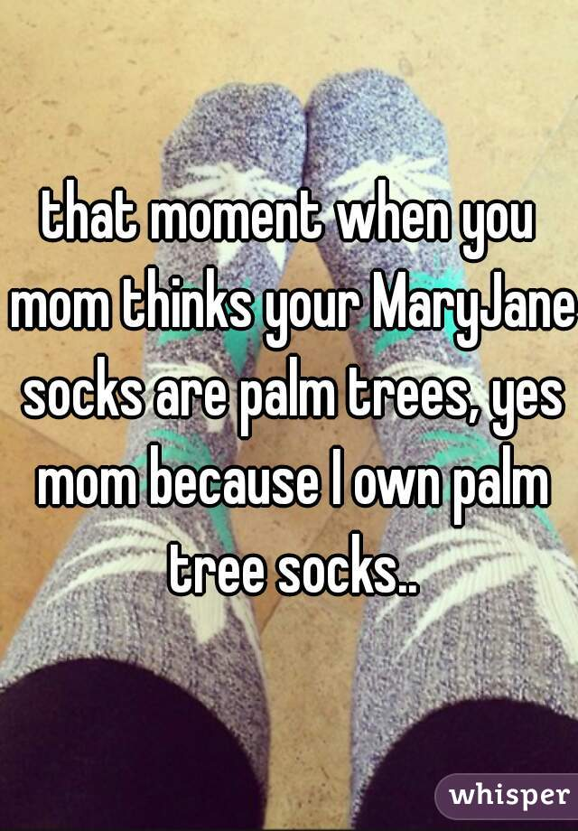 that moment when you mom thinks your MaryJane socks are palm trees, yes mom because I own palm tree socks..