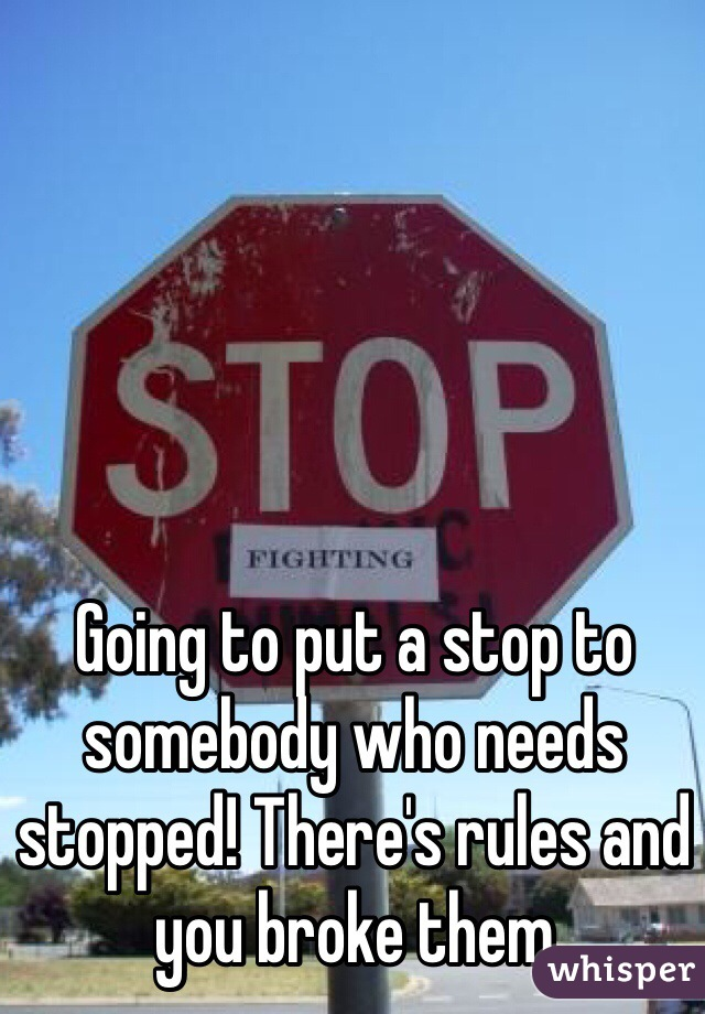 Going to put a stop to somebody who needs stopped! There's rules and you broke them