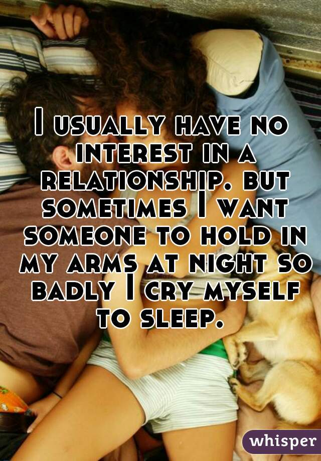 I usually have no interest in a relationship. but sometimes I want someone to hold in my arms at night so badly I cry myself to sleep.