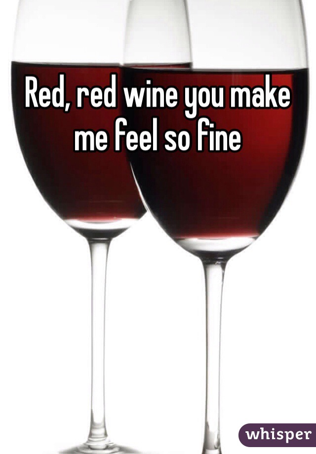 Red, red wine you make me feel so fine