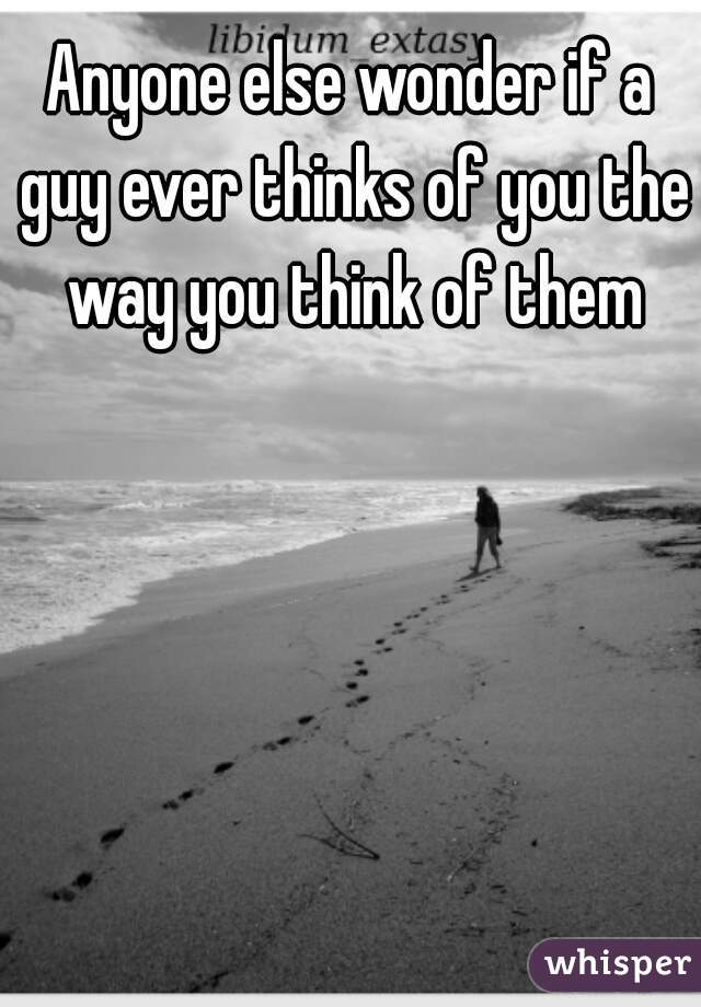 Anyone else wonder if a guy ever thinks of you the way you think of them
