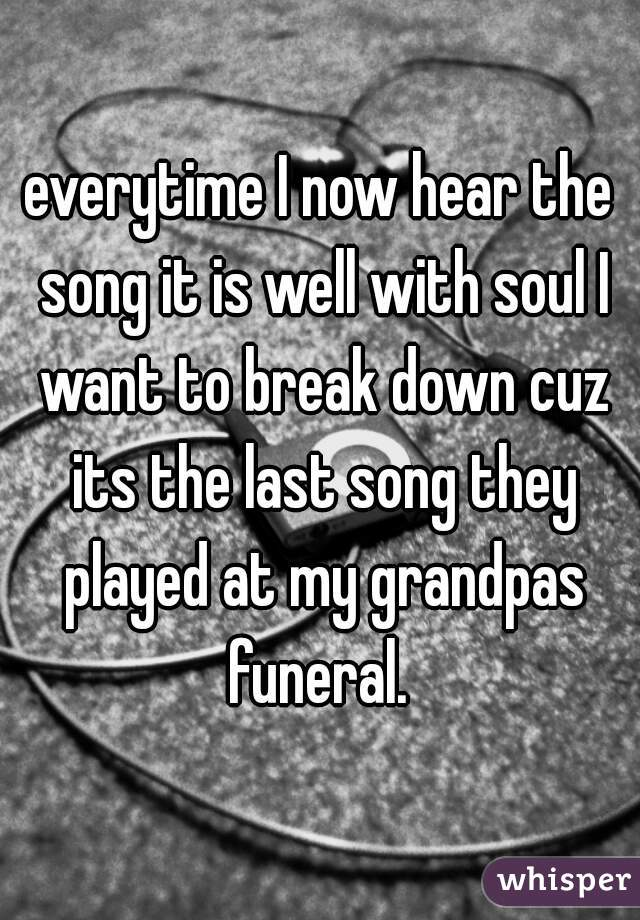 everytime I now hear the song it is well with soul I want to break down cuz its the last song they played at my grandpas funeral.
