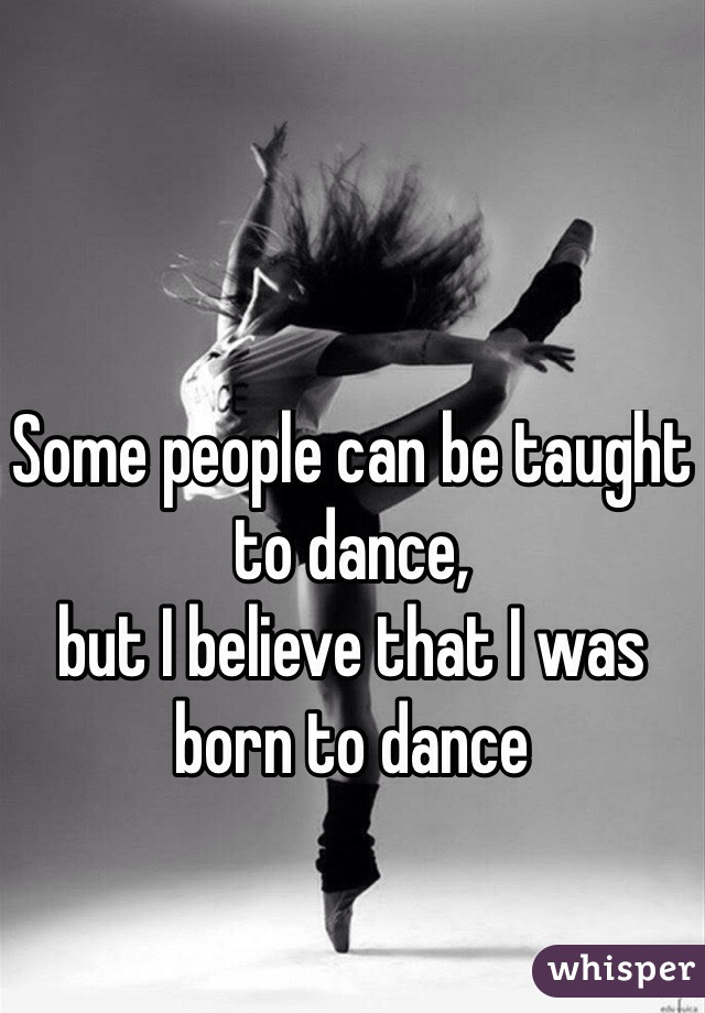 Some people can be taught to dance,  but I believe that I was  born to dance