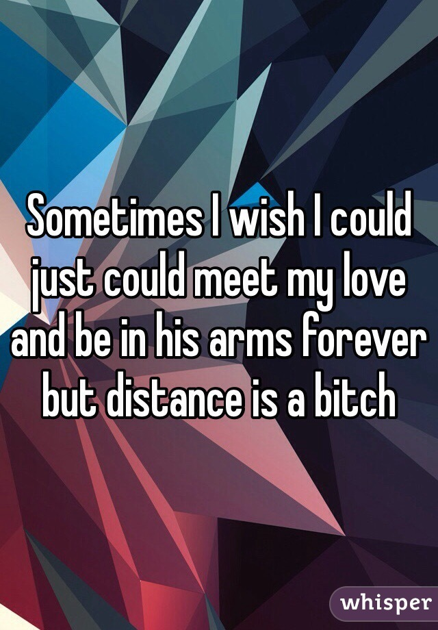 Sometimes I wish I could just could meet my love and be in his arms forever but distance is a bitch