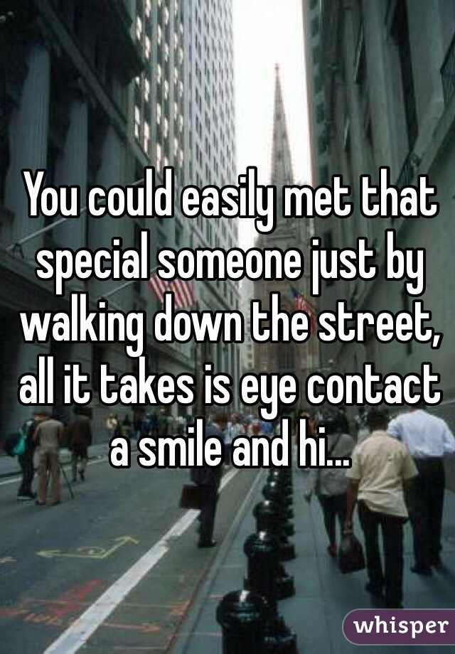 You could easily met that special someone just by walking down the street, all it takes is eye contact a smile and hi...