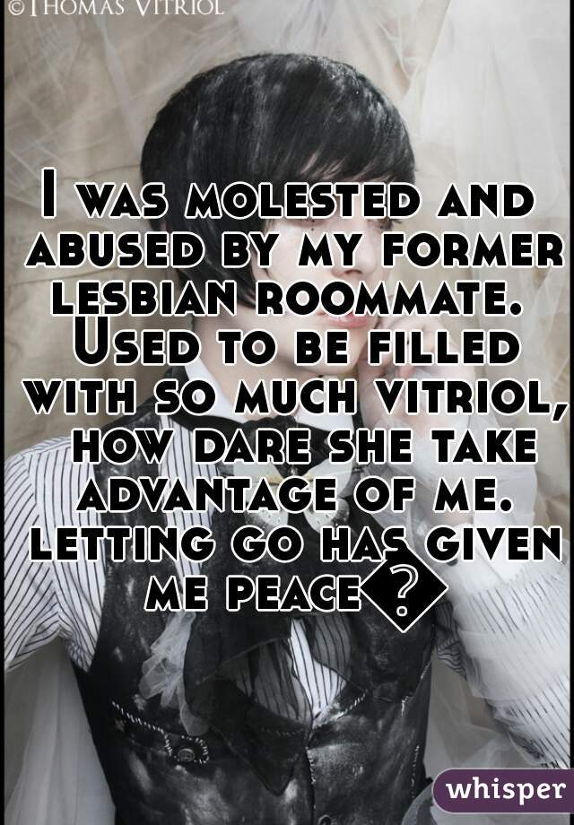 I was molested and abused by my former lesbian roommate.  Used to be filled with so much vitriol,  how dare she take advantage of me. letting go has given me peace😇