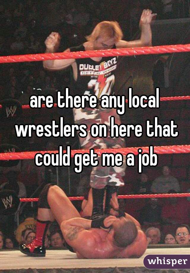 are there any local wrestlers on here that could get me a job