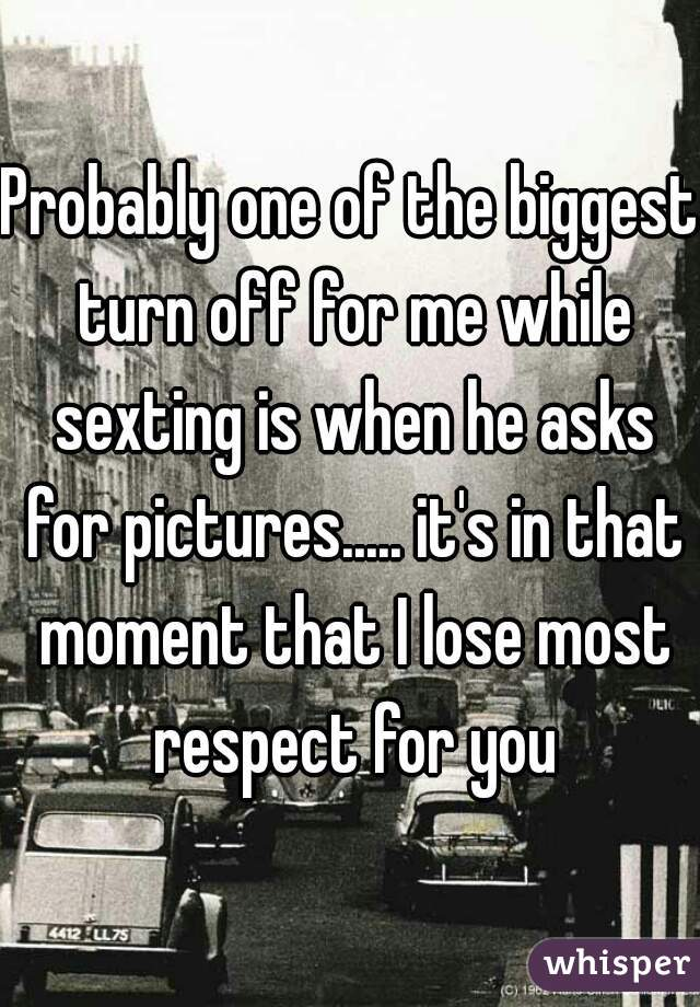 Probably one of the biggest turn off for me while sexting is when he asks for pictures..... it's in that moment that I lose most respect for you