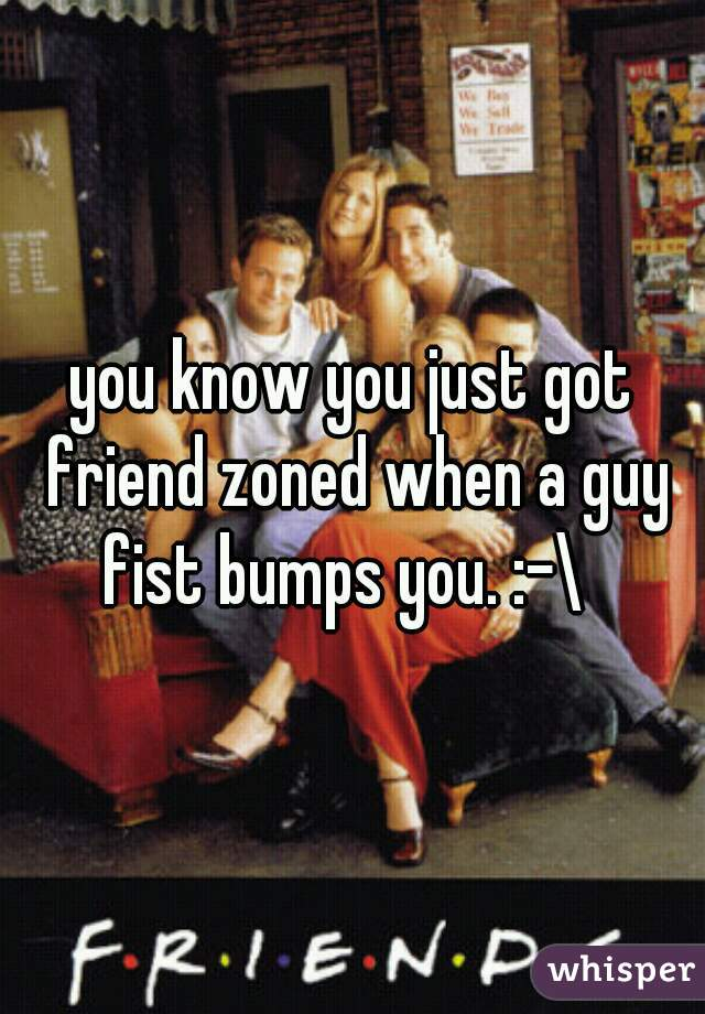 you know you just got friend zoned when a guy fist bumps you. :-\