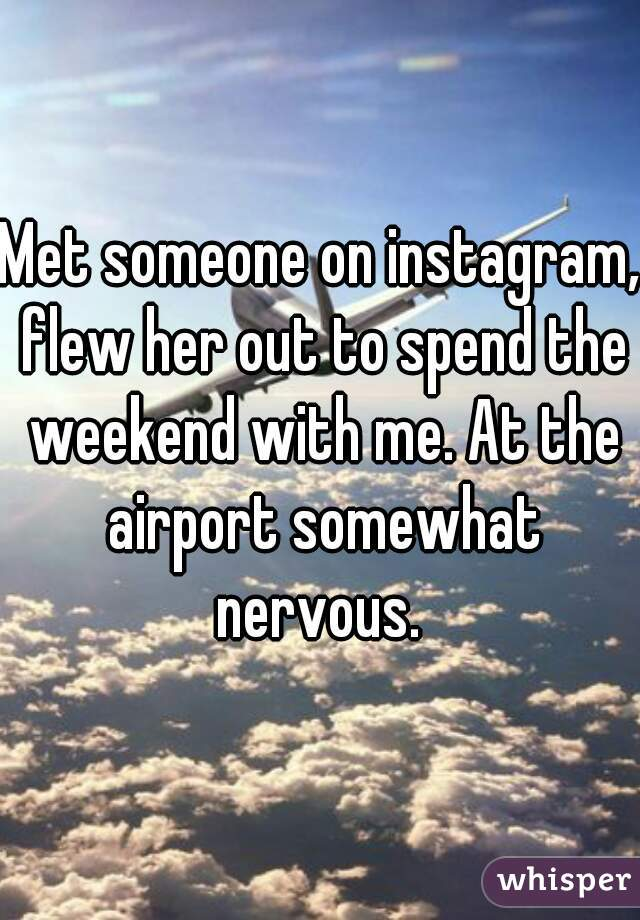 Met someone on instagram, flew her out to spend the weekend with me. At the airport somewhat nervous.