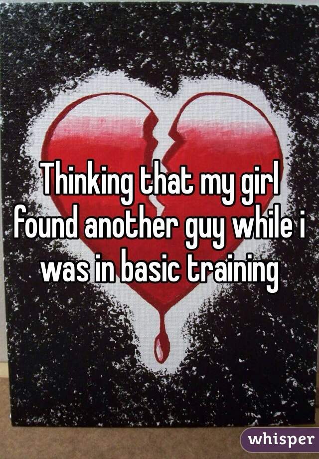 Thinking that my girl found another guy while i was in basic training