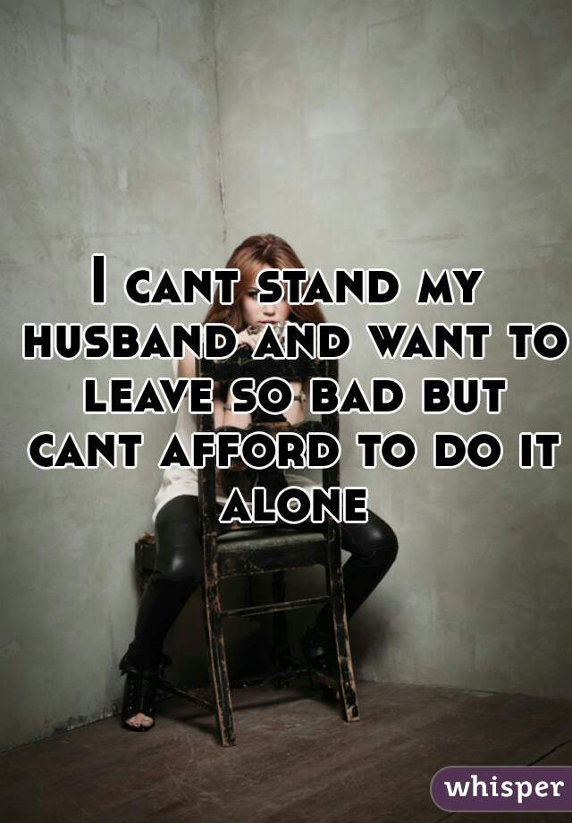 I cant stand my husband and want to leave so bad but cant afford to do it alone