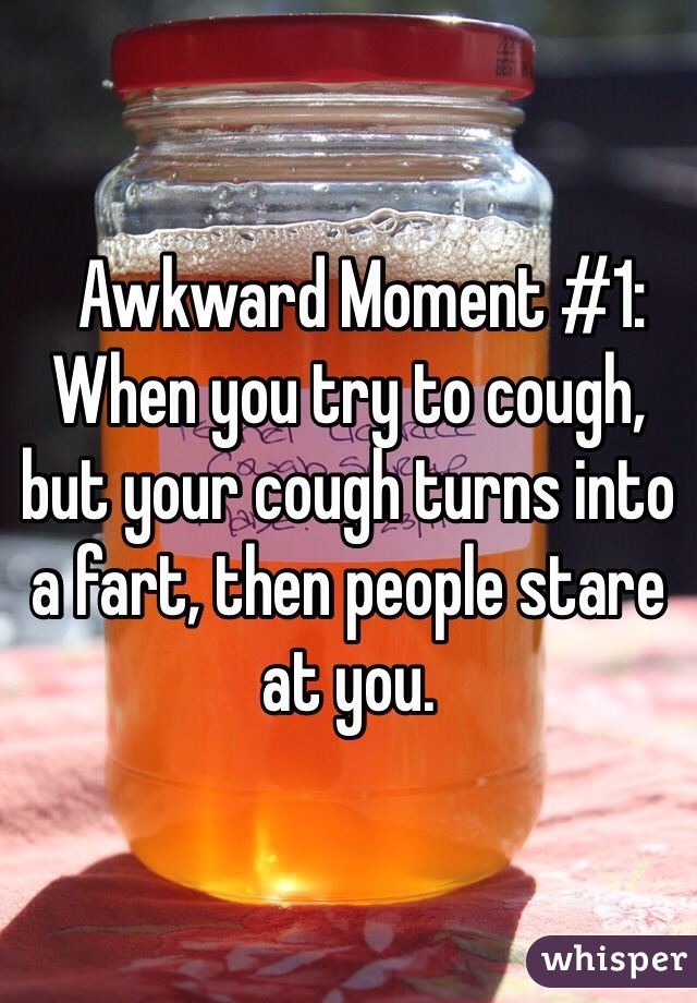 Awkward Moment #1: When you try to cough, but your cough turns into a fart, then people stare at you.