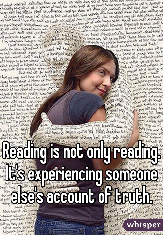 Reading is not only reading. It's experiencing someone else's account of truth.