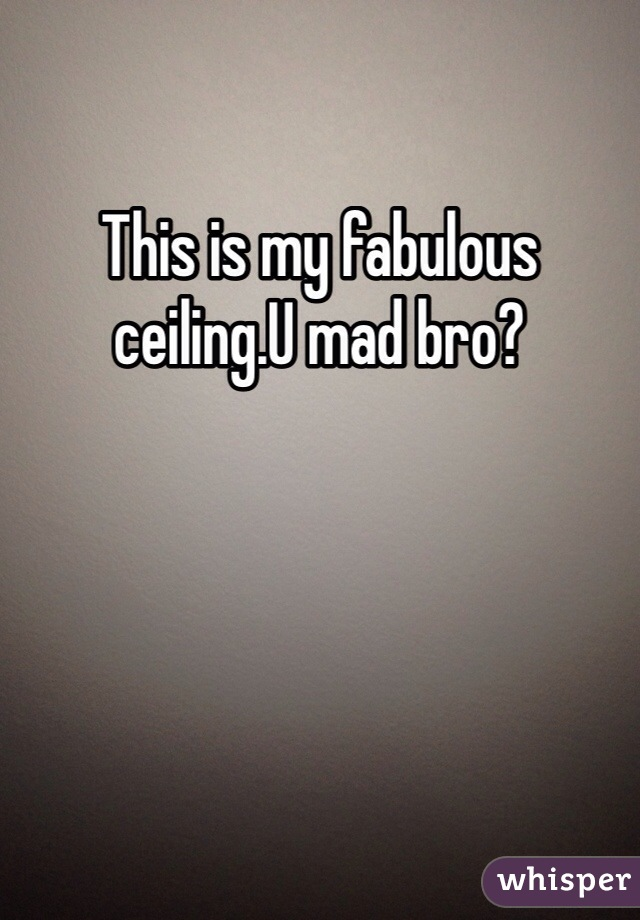 This is my fabulous ceiling.U mad bro?