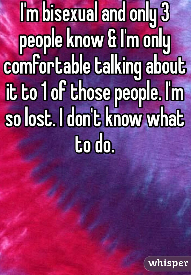 I'm bisexual and only 3 people know & I'm only comfortable talking about it to 1 of those people. I'm so lost. I don't know what to do.