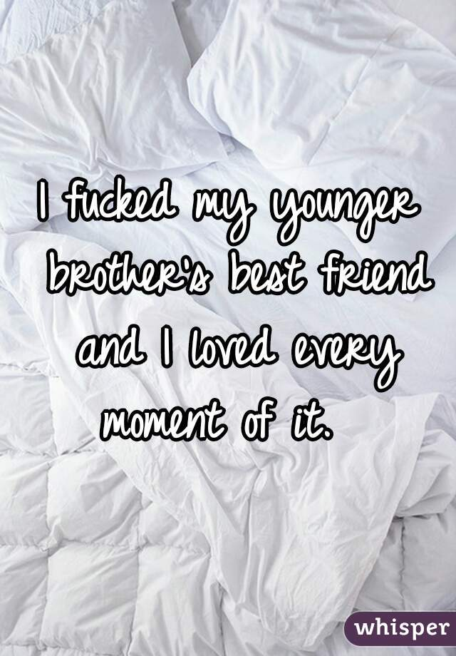 I fucked my younger brother's best friend and I loved every moment of it.