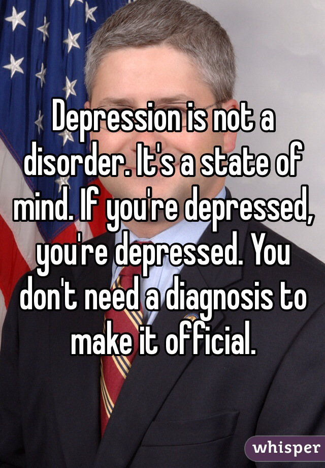 Depression is not a disorder. It's a state of mind. If you're depressed, you're depressed. You don't need a diagnosis to make it official.