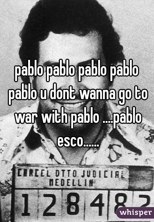 pablo pablo pablo pablo pablo u dont wanna go to war with pablo ....pablo esco......