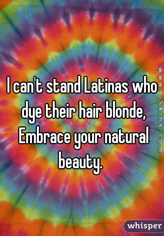 I can't stand Latinas who dye their hair blonde, Embrace your natural beauty.