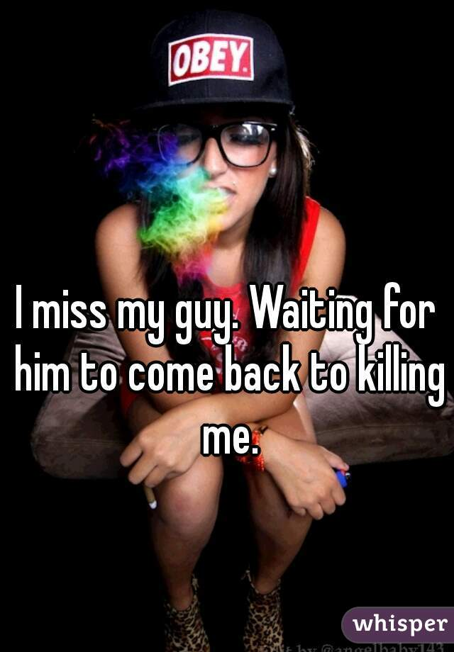 I miss my guy. Waiting for him to come back to killing me.