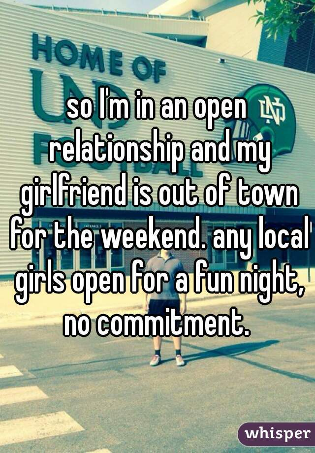 so I'm in an open relationship and my girlfriend is out of town for the weekend. any local girls open for a fun night, no commitment.