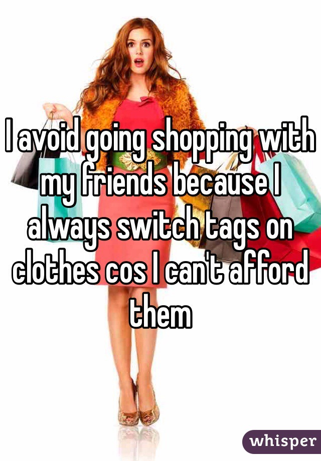 I avoid going shopping with my friends because I always switch tags on clothes cos I can't afford them