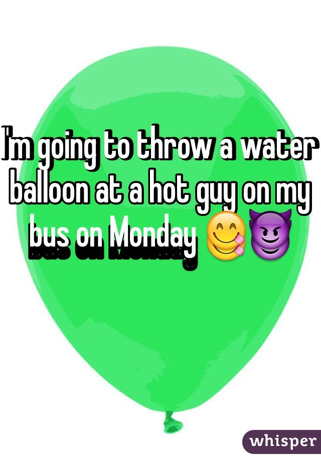 I'm going to throw a water balloon at a hot guy on my bus on Monday 😋😈
