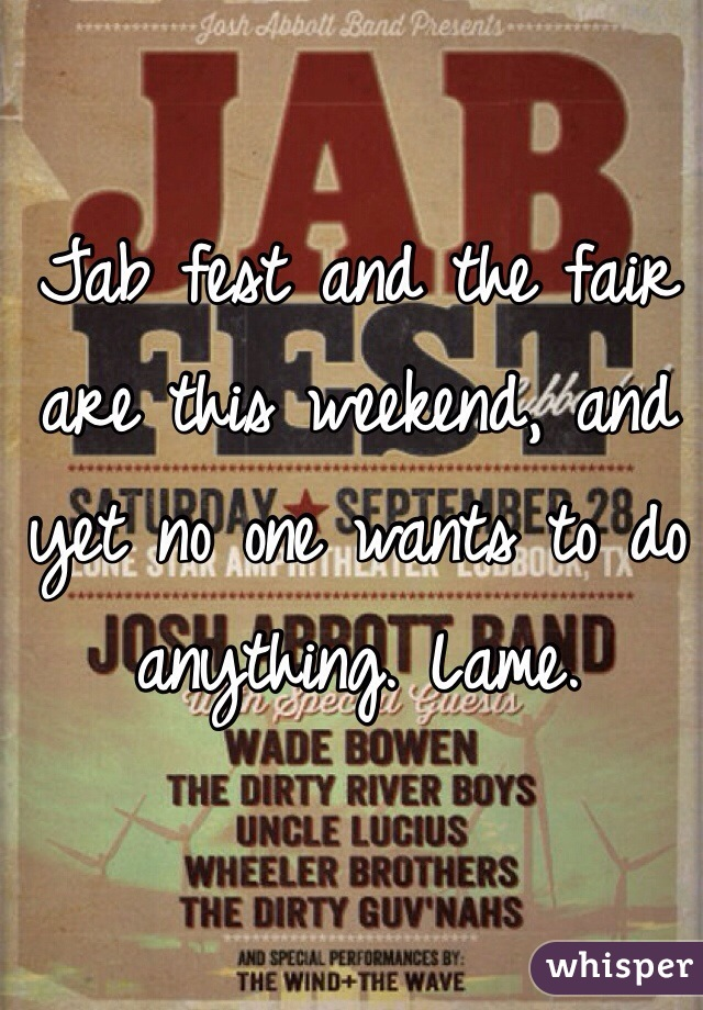 Jab fest and the fair are this weekend, and yet no one wants to do anything. Lame.