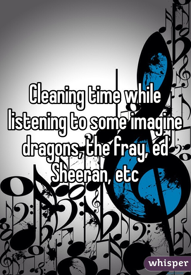 Cleaning time while listening to some imagine dragons, the fray, ed Sheeran, etc