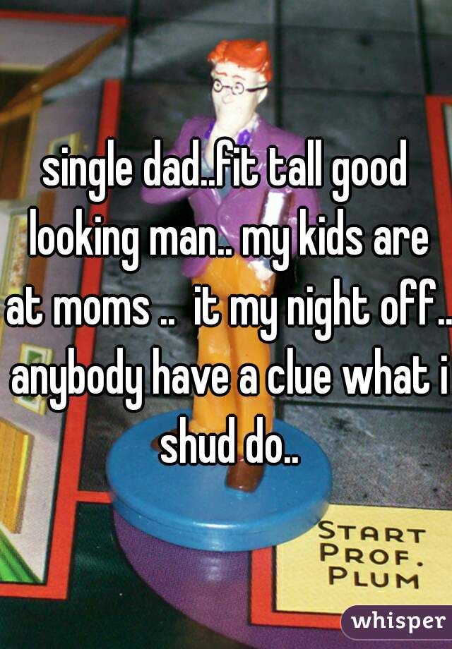 single dad..fit tall good looking man.. my kids are at moms ..  it my night off.. anybody have a clue what i shud do..