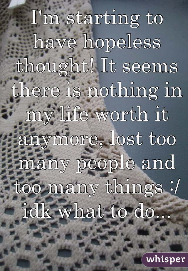 I'm starting to have hopeless thought! It seems there is nothing in my life worth it anymore, lost too many people and too many things :/ idk what to do...