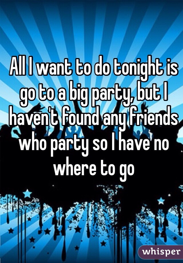 All I want to do tonight is go to a big party, but I haven't found any friends who party so I have no where to go