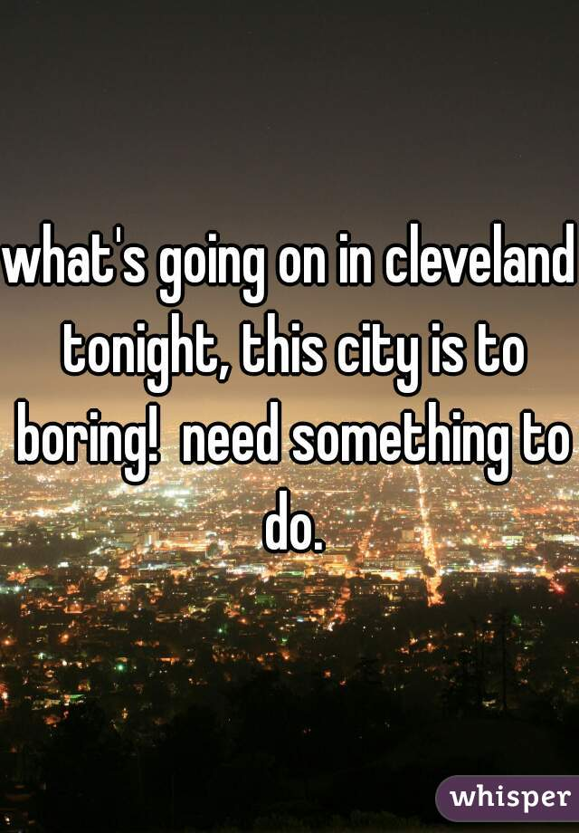 what's going on in cleveland tonight, this city is to boring!  need something to do.