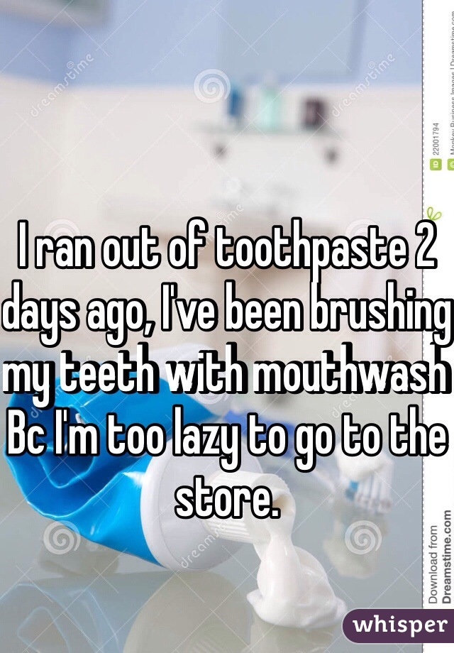 I ran out of toothpaste 2 days ago, I've been brushing my teeth with mouthwash Bc I'm too lazy to go to the store.