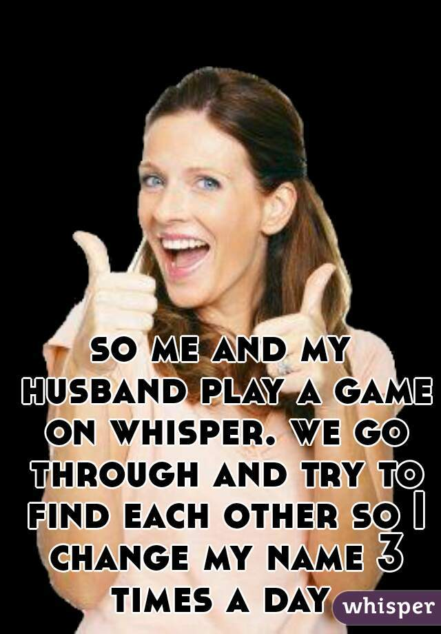 so me and my husband play a game on whisper. we go through and try to find each other so I change my name 3 times a day