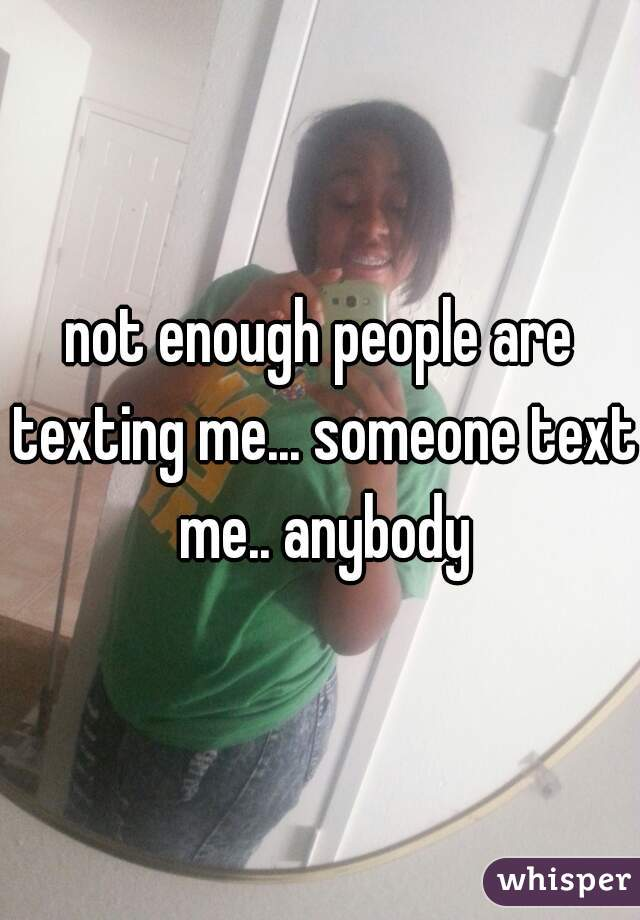 not enough people are texting me... someone text me.. anybody