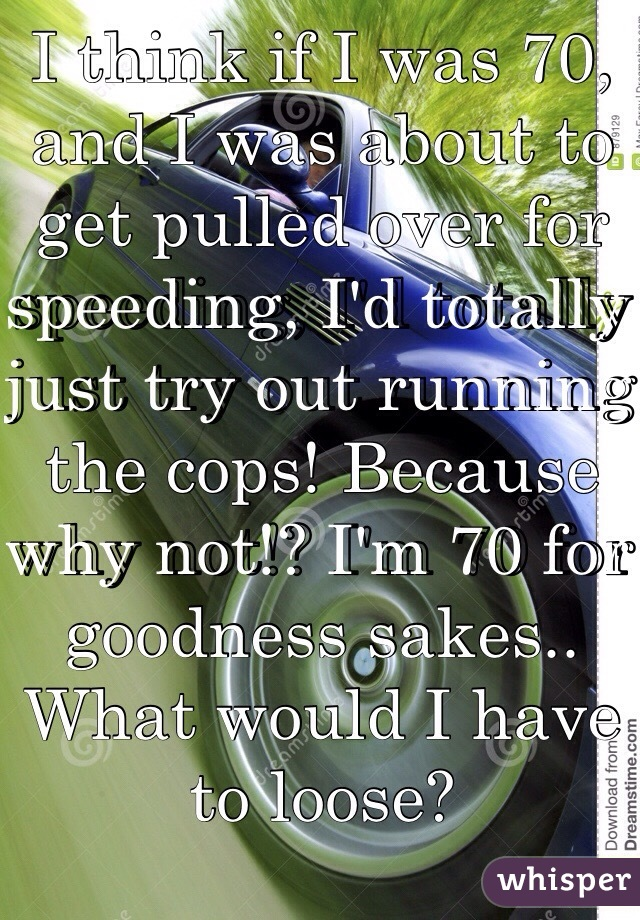 I think if I was 70, and I was about to get pulled over for speeding, I'd totally just try out running the cops! Because why not!? I'm 70 for goodness sakes.. What would I have to loose?