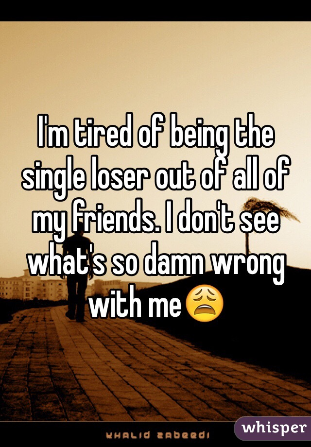 I'm tired of being the single loser out of all of my friends. I don't see what's so damn wrong with me😩