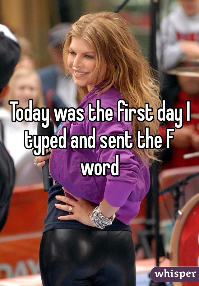 Today was the first day I typed and sent the F word