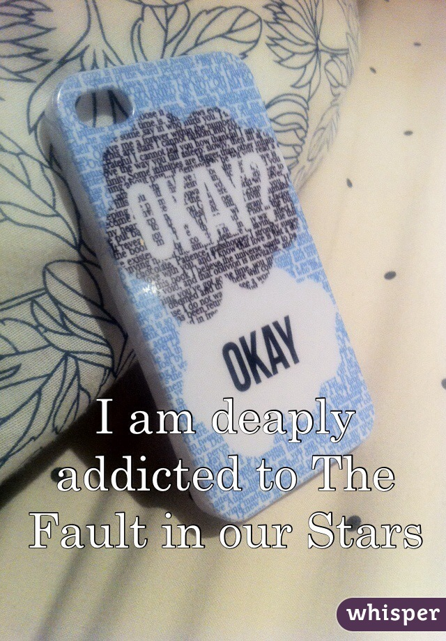 I am deaply addicted to The Fault in our Stars