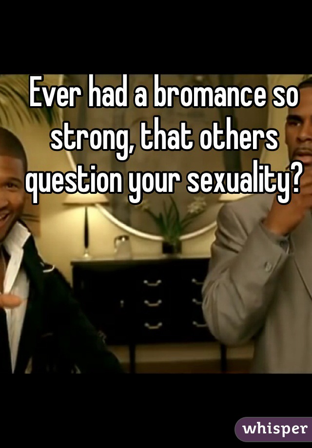 Ever had a bromance so strong, that others question your sexuality?