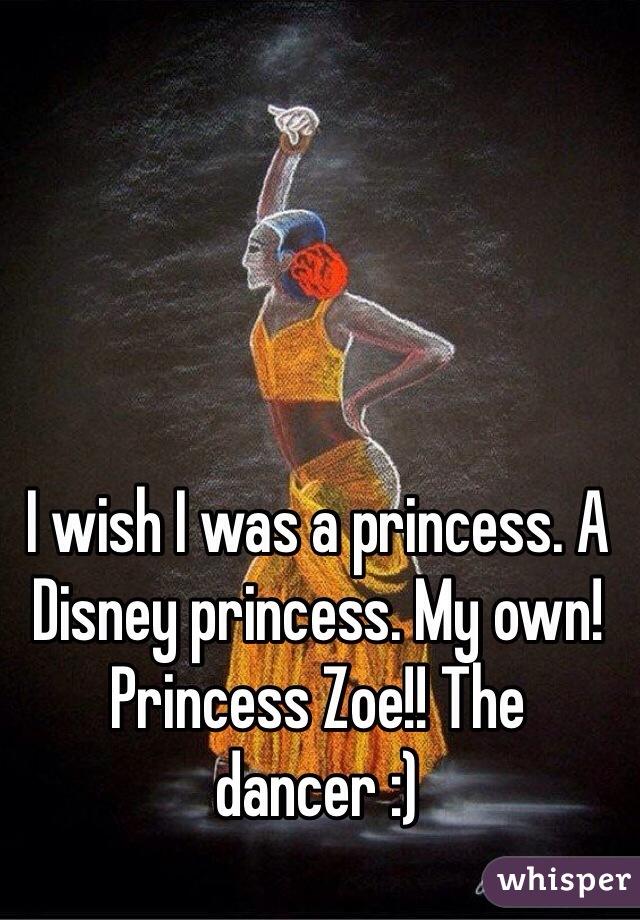 I wish I was a princess. A Disney princess. My own! Princess Zoe!! The dancer :)