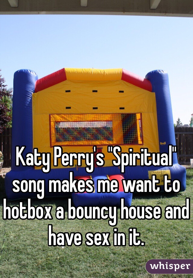 """Katy Perry's """"Spiritual"""" song makes me want to hotbox a bouncy house and have sex in it."""